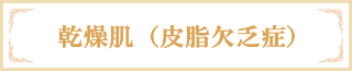 乾燥肌(皮脂欠乏症)